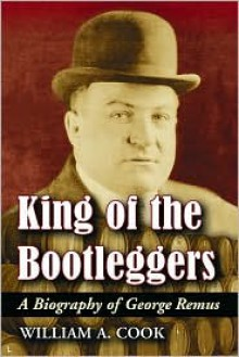 King Of The Bootleggers: A Biography of George Remus - William A. Cook