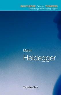 Martin Heidegger (Routledge Critical Thinkers) - Timothy Clark