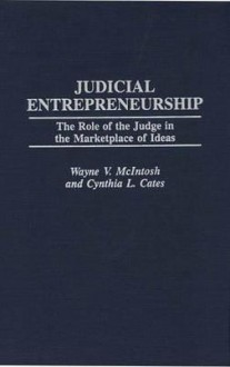Judicial Entrepreneurship: The Role of the Judge in the Marketplace of Ideas - Wayne V. McIntosh