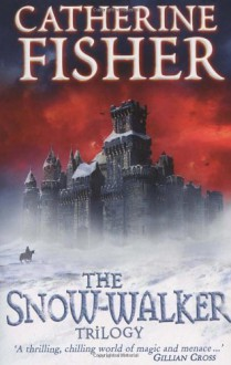 'THE SNOW-WALKER TRILOGY: ''THE SNOW-WALKER'S SON'', ''THE EMPTY HAND'', ''THE SOUL THIEVES''' - CATHERINE FISHER