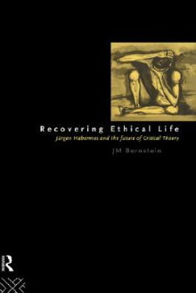 Recovering Ethical Life: Jurgen Habermas and the Future of Critical Theory - J.M. Bernstein