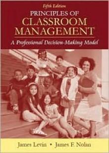 Principles of Classroom Management: A Professional Decision-Making Model - James Levin, James Nolan