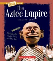 The Aztec Empire (True Books) - Sunita Apte