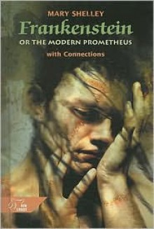 Frankenstein, Or, the Modern Prometheus: With Connections - Mary Shelley