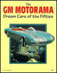 The Gm Motorama: Dream Cars of the Fifties - Bruce Berghoff