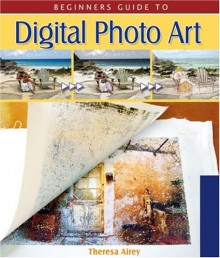 Beginner's Guide to Digital Photo Art (Lark Photography Book (Paperback)) - Theresa Airey