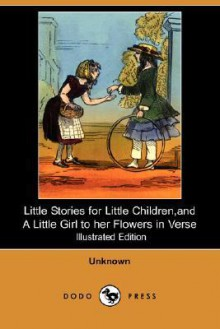 Little Stories for Little Children, and a Little Girl to Her Flowers in Verse (Illustrated Edition) (Dodo Press) - Unknown