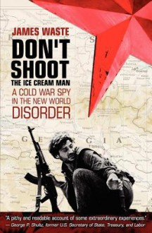Don't Shoot the Ice Cream Man: A Cold War Spy in the New World Disorder - James Waste