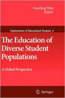 The Education Of Diverse Student Populations: A Global Perspective (Explorations Of Educational Purpose) - Guofang Wan