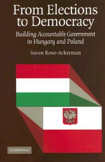 From Elections to Democracy: Building Accountable Government in Hungary and Poland - Susan Rose-Ackerman