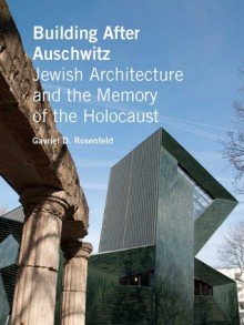 Building After Auschwitz: Jewish Architecture and the Memory of the Holocaust - Gavriel D. Rosenfeld