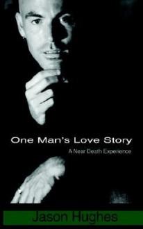 One Man's Love Story - A Near-Death Experience - Jason Hughes