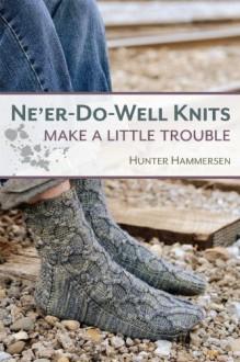 Ne'er-Do-Well Knits: Make a Little Trouble - Hunter Hammersen