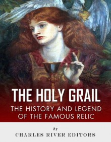 The Holy Grail: The History and Legend of the Famous Relic - Charles River Editors