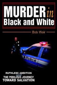Murder in Black and White: Ruthless Ambition and the Perilous Journey Toward Salvation - Bob Weir