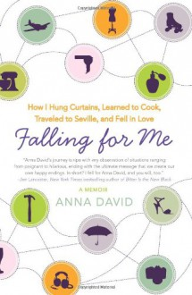 Falling for Me: How I Hung Curtains, Learned to Cook, Traveled to Seville, and Fell in Love - Anna David