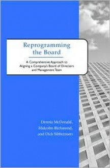 Reprogramming the Board: A Comprehensive Approach to Aligning a Company's Board of Directors and Management Team - Dennis McDonald