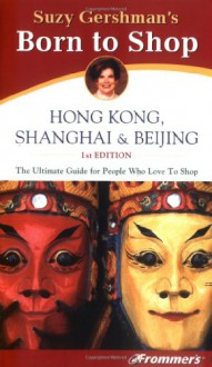 Frommer's Born To Shop: Hong Kong, Shanghai & Beijing - Suzy Gershman