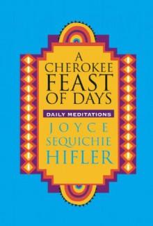 A Cherokee Feast of Days: Daily Meditations - Joyce Sequichie Hifler
