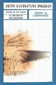 How Invention Begins: Echoes of Old Voices in the Rise of New Machines - John H. Leinhard