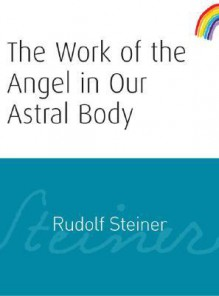 The Work of the Angels in Man's Astral Body - Rudolf Steiner, Owen Barfield, D. S. Osmond