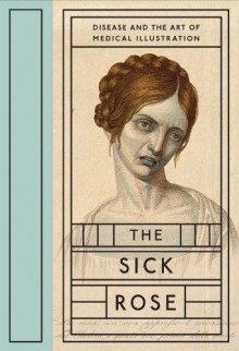 The Sick Rose: Disease and the Art of Medical Illustration - Richard Barnett