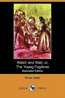 Watch and Wait; Or, the Young Fugitives (Illustrated Edition) (Dodo Press) - Oliver Optic