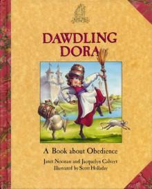 Dawdling Dora: A Book about Obedience - Janet Noonan, Jacquelyn Calvert, Scott Holladay