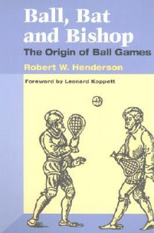 Ball, Bat and Bishop: The Origin of Ball Games - Robert W. Henderson