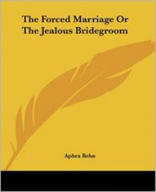 The Forced Marriage or the Jealous Bridegroom - Aphra Behn