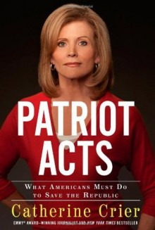 Patriot Acts: What Americans Must Do to Save the Republic - Catherine Crier