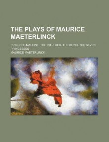 The Plays of Maurice Maeterlinck; Princess Maleine. the Intruder. the Blind. the Seven Princesses - Maurice Maeterlinck