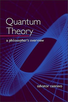 Quantum Theory: A Philosopher's Overview - Salvator Cannavo