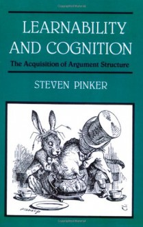 Learnability and Cognition: The Acquisition of Argument Structure - Steven Pinker, Jacques A. Mehler