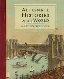 Alternate Histories of the World - Matthew Buchholz