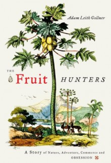 The Fruit Hunters: A Story of Nature, Adventure, Commerce, and Obsession - Adam Leith Gollner
