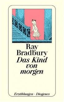 Das Kind von morgen - Ray Bradbury, Christa Hotz, Hans-Joachim Hartstein