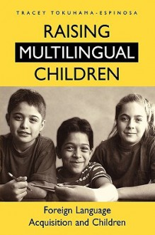 Raising Multilingual Children: Foreign Language Acquisition and Children - Tracey Tokuhama-Espinosa