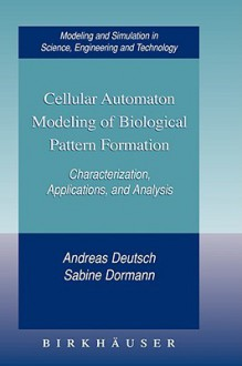 Cellular Automaton Modeling of Biological Pattern Formation: Characterization, Applications, and Analysis - Andreas Deutsch