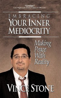 Embracing Your Inner Mediocrity: Making Peace with Reality - Vince Stone