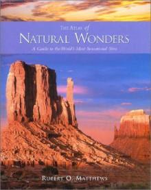 Atlas Of Natural Wonders: A Guide To The World's Most Sensational Sites - Rupert O. Matthews