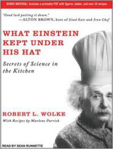 What Einstein Kept Under His Hat: Secrets of Science in the Kitchen - Sean Runnette, Robert L. Wolke, Marlene Parrish