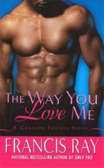 The Way You Love Me: A Grayson Friends Novel - Francis Ray