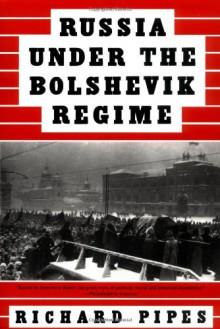 Russia Under the Bolshevik Regime - Richard Pipes