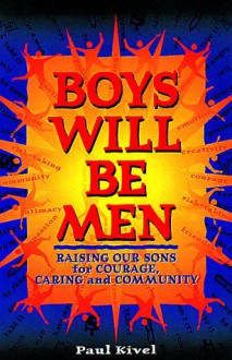 Boys Will Be Men: Raising Our Sons for Courage, Caring & Community - Paul Kivel