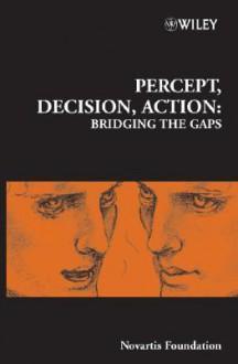 Percept, Decision, Action: Bridging the Gaps - Derek J. Chadwick, Mathew Diamond
