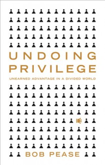 Undoing Privilege: Unearned Advantage in a Divided World - Bob Pease