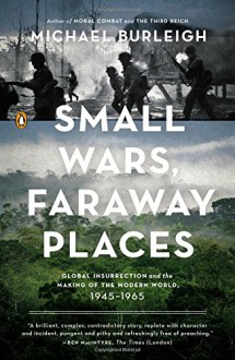 Small Wars, Faraway Places: Global Insurrection and the Making of the Modern World, 1945-1965 - Michael Burleigh