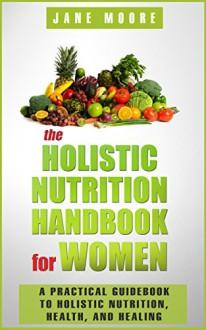 The Holistic Nutrition Handbook for Women: A Practical Guidebook to Holistic Nutrition, Health, and Healing - Jane Moore