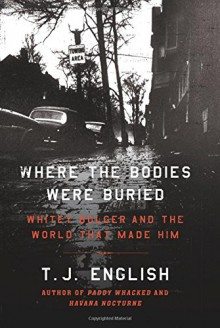 Where the Bodies Were Buried: Whitey Bulger and the World That Made Him - T.J. English